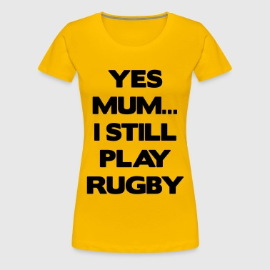 Yes Mum... I Still Play Rugby - Women's Premium T-Shirt