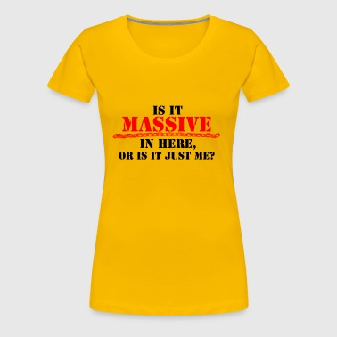 Is It Massive In Here, Or Is It Just Me? - Women's Premium T-Shirt