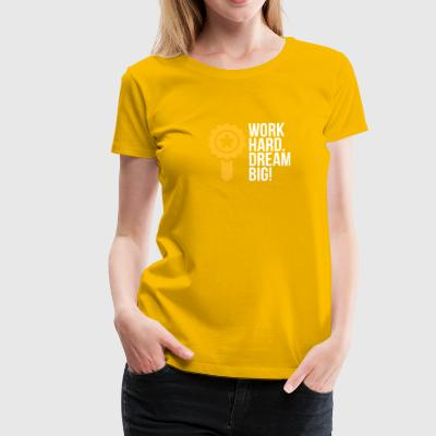 Travailler dur. Dream Big! - T-shirt Premium Femme