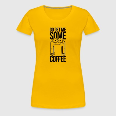 go get me some coffee, hol mir kaffee - Frauen Premium T-Shirt