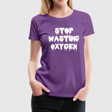 Stop Wasting Oxygen Funny Quote - Camiseta premium mujer