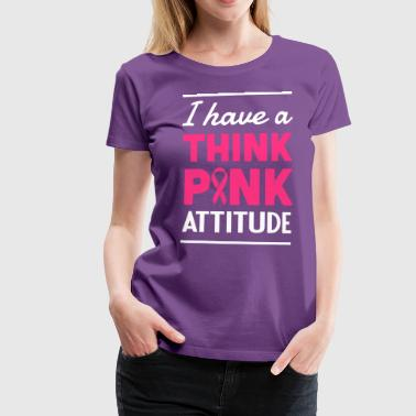 Think I Have a Think Pink Attitude - Women's Premium T-Shirt