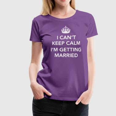 I Can't Keep Calm I'm Getting Married - Women's Premium T-Shirt