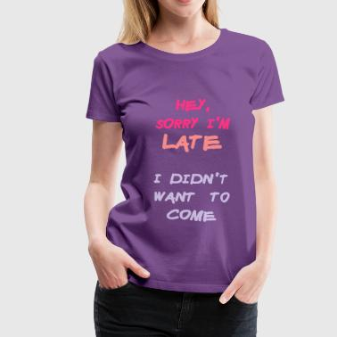 Want Sorry Im Late I Didnt Want to Come - Women's Premium T-Shirt