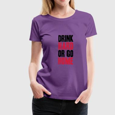 Drink Hard Or Go Home - Women's Premium T-Shirt