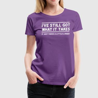 I've Still Got What It Takes... - Women's Premium T-Shirt
