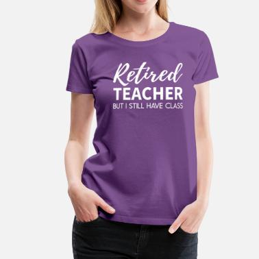 Retired Teacher Im a Retired Teacher with Class - Women's Premium T-Shirt