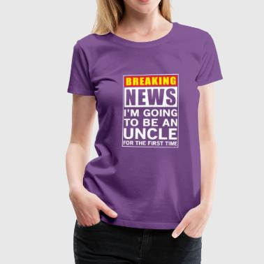 Breaking News I'm going to be an Uncle - Camiseta premium mujer