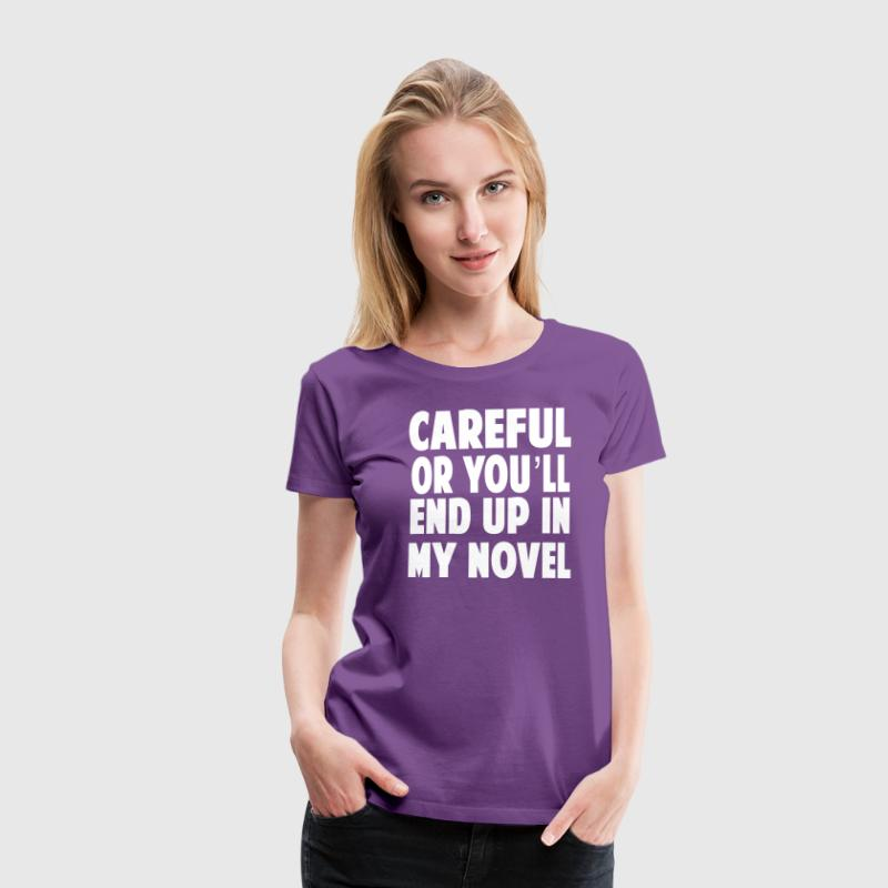 Careful or You'll End Up in My Novel - Women's Premium T-Shirt