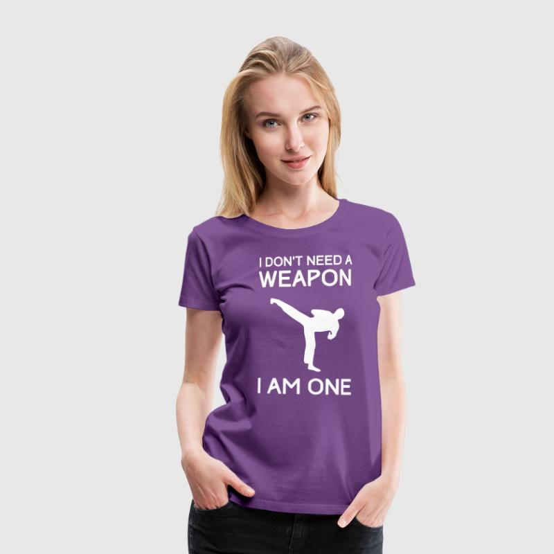 I Don't Need a Weapon I Am One - Women's Premium T-Shirt