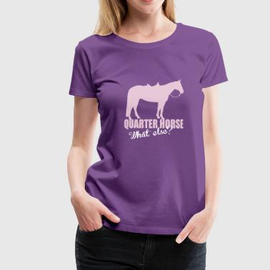 Quarter Horse -- What else? - Vrouwen Premium T-shirt