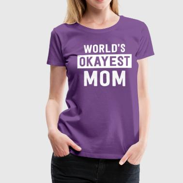 Worlds Okayest Mom World's okayest mom - Women's Premium T-Shirt