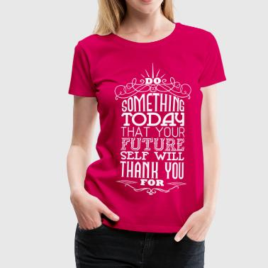 Do something that your future self will thank you - Frauen Premium T-Shirt