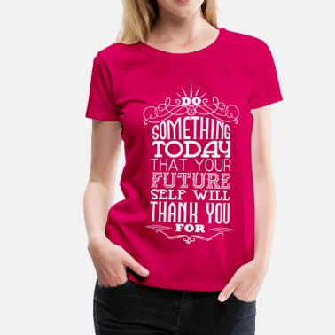 Positive Lebenseinstellung Sprüche Do something that your future self will thank you - Frauen Premium T-Shirt