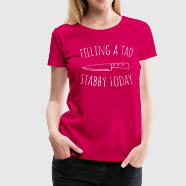 Feeling Feeling A Tad Stabby Today - Women's Premium T-Shirt