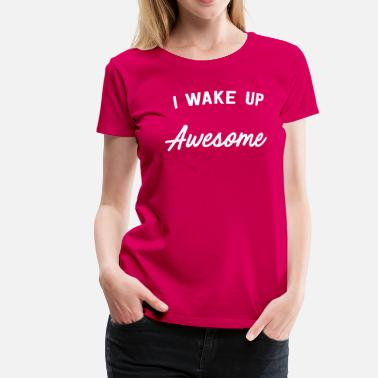 I Wake Up Awesome I Wake Up Awesome - Women's Premium T-Shirt