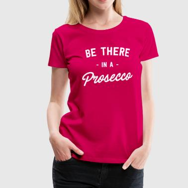 Be There In A Prosecco - Women's Premium T-Shirt
