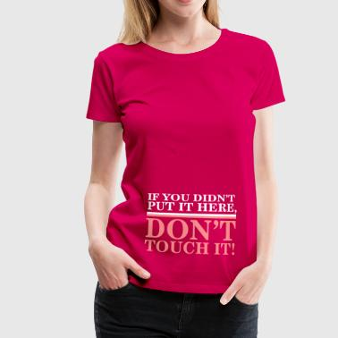 Funny Pregnancy If you didn't put it here, don't touch it - Vrouwen Premium T-shirt