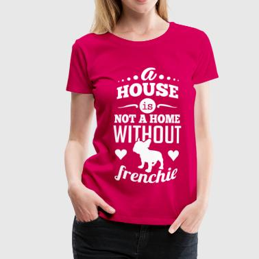 A house is not a home without a frenchie - Koszulka damska Premium