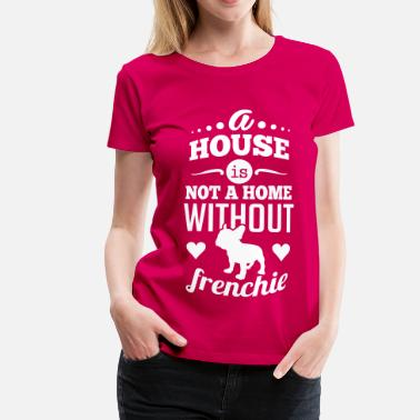 Fransk A house is not a home without a frenchie - Dame premium T-shirt