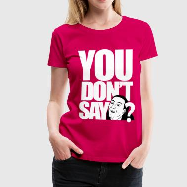 you don't say? - Women's Premium T-Shirt