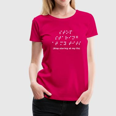 Braille: Stop staring at my tits - Vrouwen Premium T-shirt