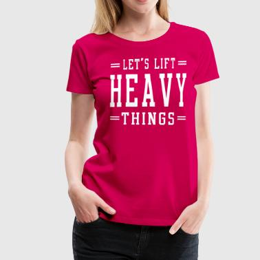 Heavy Things Let's Lift Heavy Things - Women's Premium T-Shirt