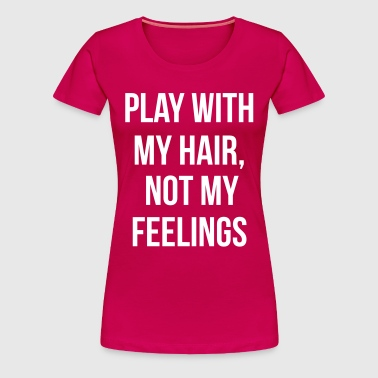 Play with my hair and not my feelings - Women's Premium T-Shirt