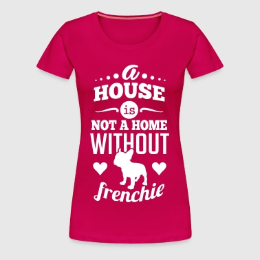 A house is not a home without a frenchie - Women's Premium T-Shirt