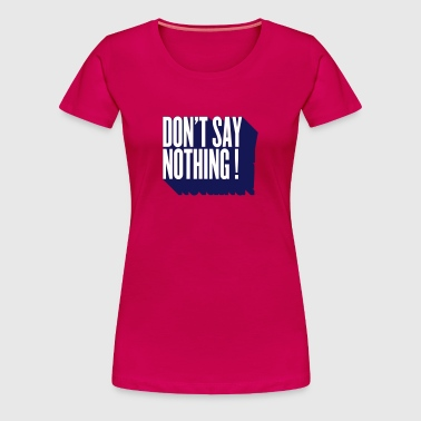 don't say nothing (utilisez digital direct de préférence) - T-shirt Premium Femme