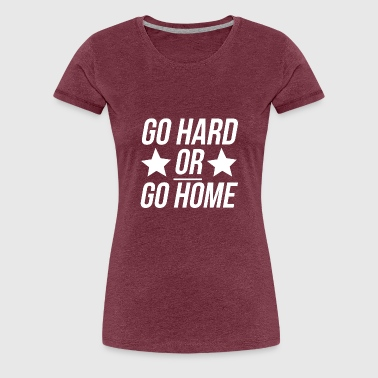 Go Hard Or Go Home - Frauen Premium T-Shirt
