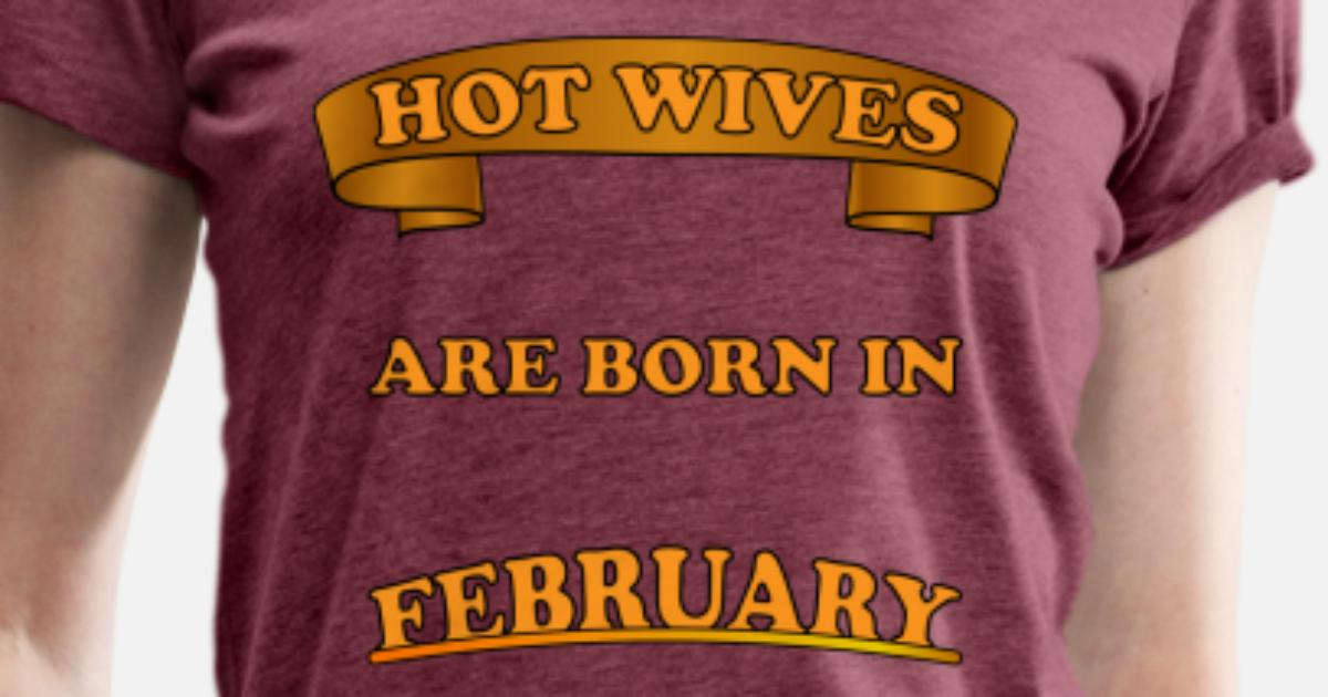 a4639f565 Hot wife born in February. Birthday idea Women's Premium T-Shirt |  Spreadshirt