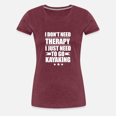 Valentines Day I Don't Need Therapy Just Need to go Kayaking - Women's Premium T-Shirt
