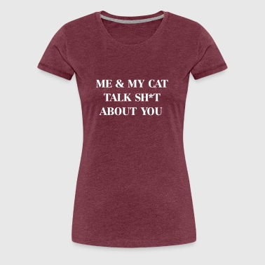 Me & my cat talk shit about you - Women's Premium T-Shirt