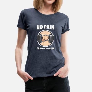 Pain Gym No Pain No Fried Chicken Gym Exercise - Women's Premium T-Shirt