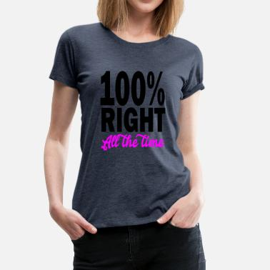 All Right 100 right all the time - Women's Premium T-Shirt
