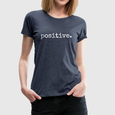 Positive. Be positive.Positive motivational gifts. - Women's Premium T-Shirt