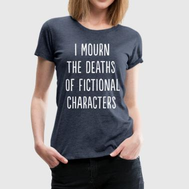 I mourn the death of fictional characters - Women's Premium T-Shirt