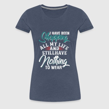 Shopping All My Life Still Have Nothing To Wear - Women's Premium T-Shirt