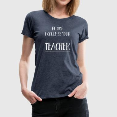 Be nice, I could be your teacher - Women's Premium T-Shirt