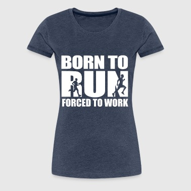 Born to run, forced to work - Women's Premium T-Shirt