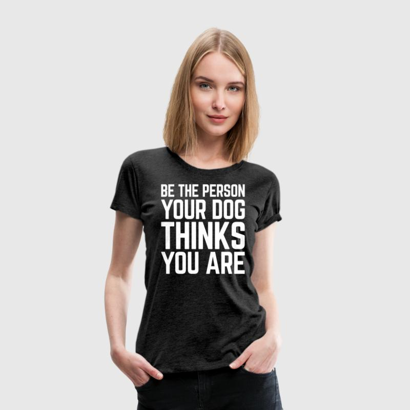 Be The Person Dog Funny Quote - Women's Premium T-Shirt