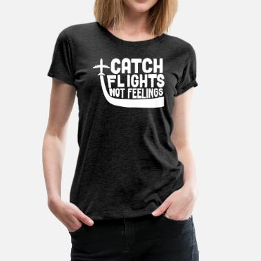 Catch Flights Not Feelings Catch Flights Not Feelings - Women's Premium T-Shirt