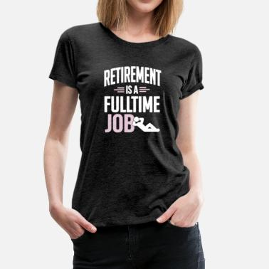 Retirement is a fulltime job - Vrouwen premium T-shirt