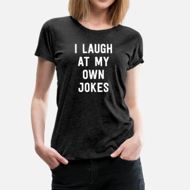 Quip I Laugh At My Own Jokes - Women's Premium T-Shirt