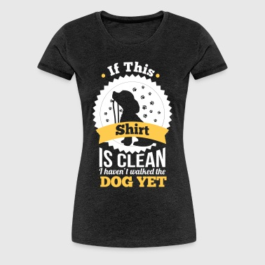 if this shirt is clean i haven't walked the dog  - Women's Premium T-Shirt