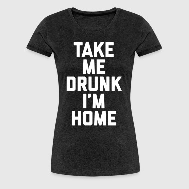 Take Me Drunk 2 Funny Quote - Vrouwen Premium T-shirt