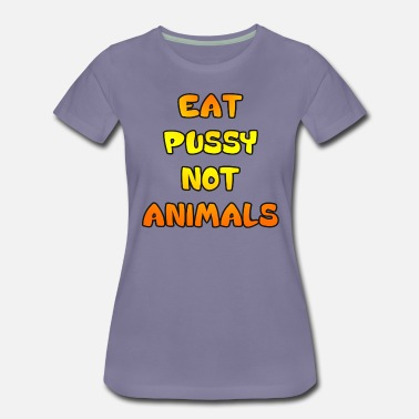 Eat Pussy It Eat Pussy Not Animals - Women's Premium T-Shirt