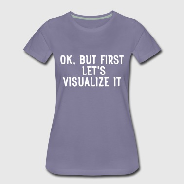 Ok, but first let's visualize it - Women's Premium T-Shirt