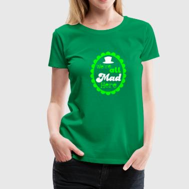We're all mad here! with formal top hat - Women's Premium T-Shirt